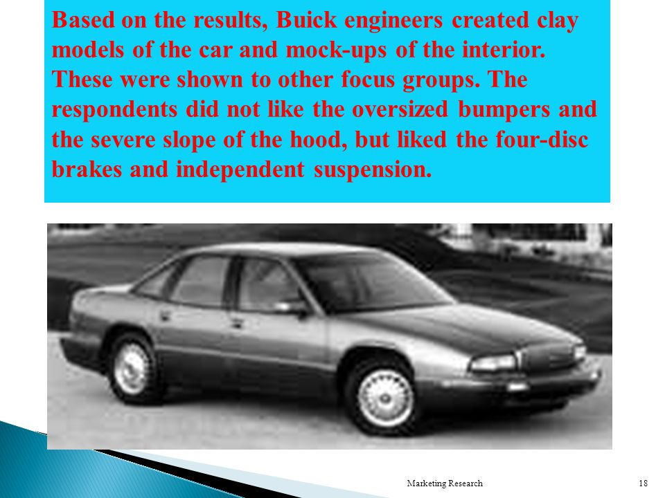 Marketing Research18 Based on the results, Buick engineers created clay models of the car and mock-ups of the interior.
