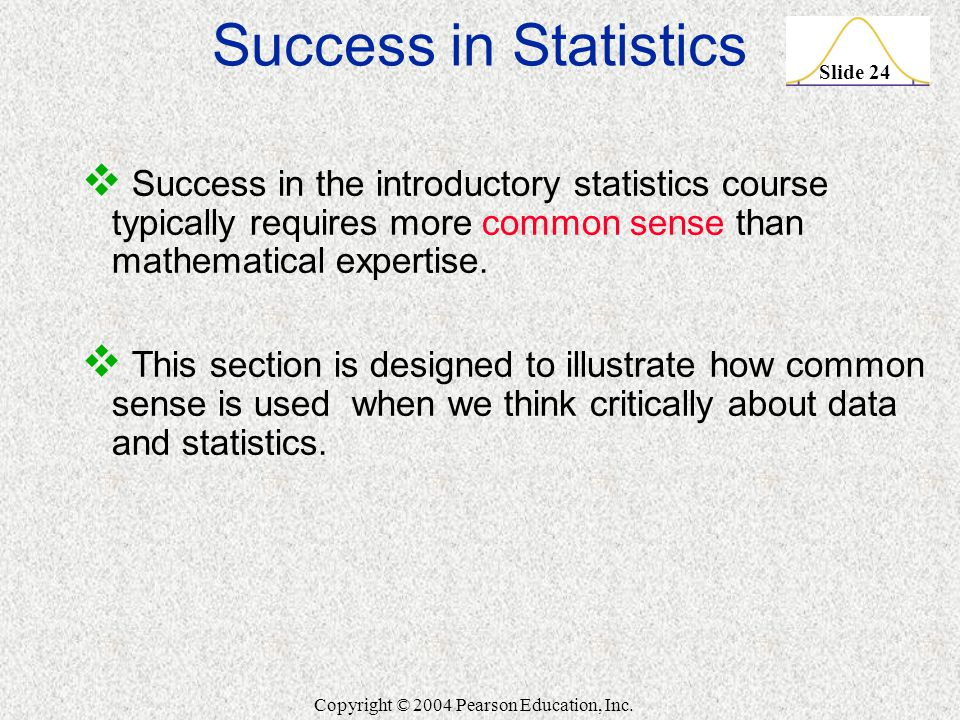 Slide 24 Copyright © 2004 Pearson Education, Inc. Success in Statistics  Success in the introductory statistics course typically requires more common