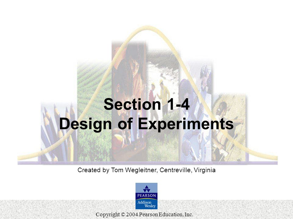 Slide 36 Copyright © 2004 Pearson Education, Inc. Created by Tom Wegleitner, Centreville, Virginia Section 1-4 Design of Experiments