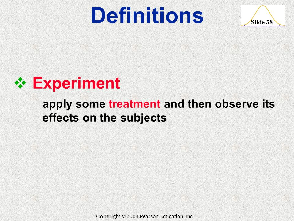 Slide 38 Copyright © 2004 Pearson Education, Inc.  Experiment apply some treatment and then observe its effects on the subjects Definitions