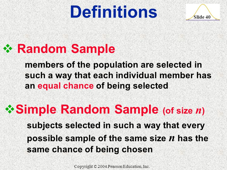 Slide 40 Copyright © 2004 Pearson Education, Inc.  Random Sample members of the population are selected in such a way that each individual member has