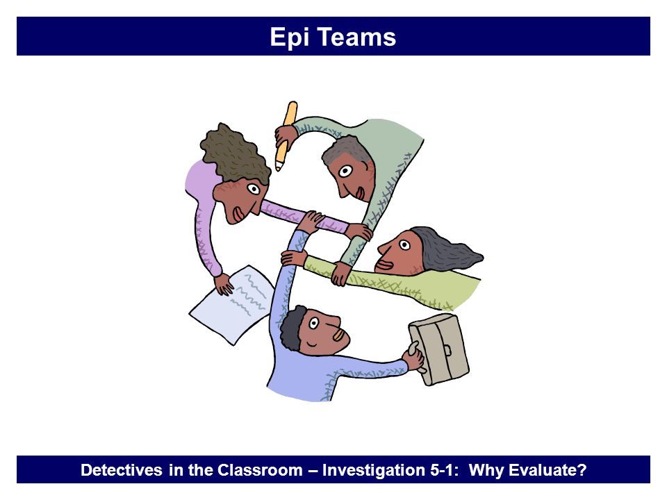 Detectives in the Classroom – Investigation 5-1: Why Evaluate? Epi Teams