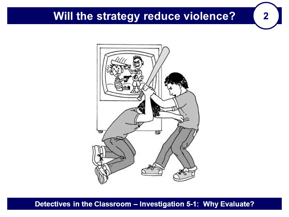 Detectives in the Classroom – Investigation 5-1: Why Evaluate? Will the strategy reduce violence? 2