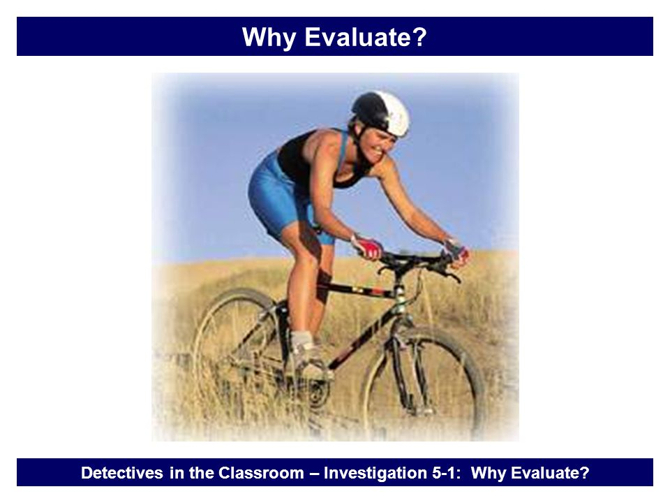Detectives in the Classroom – Investigation 5-1: Why Evaluate? Why Evaluate?