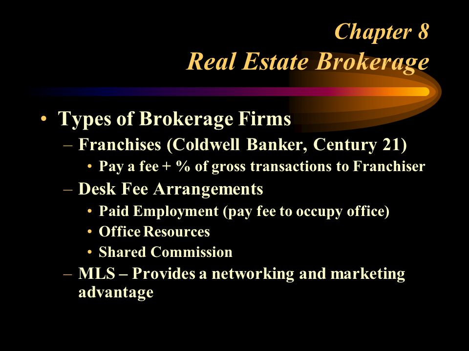 Chapter 8 Real Estate Brokerage Types of Brokerage Firms –Franchises (Coldwell Banker, Century 21) Pay a fee + % of gross transactions to Franchiser –Desk Fee Arrangements Paid Employment (pay fee to occupy office) Office Resources Shared Commission –MLS – Provides a networking and marketing advantage