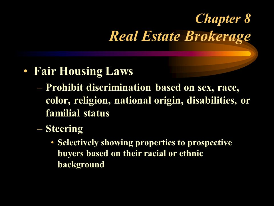 Chapter 8 Real Estate Brokerage Fair Housing Laws –Prohibit discrimination based on sex, race, color, religion, national origin, disabilities, or familial status –Steering Selectively showing properties to prospective buyers based on their racial or ethnic background