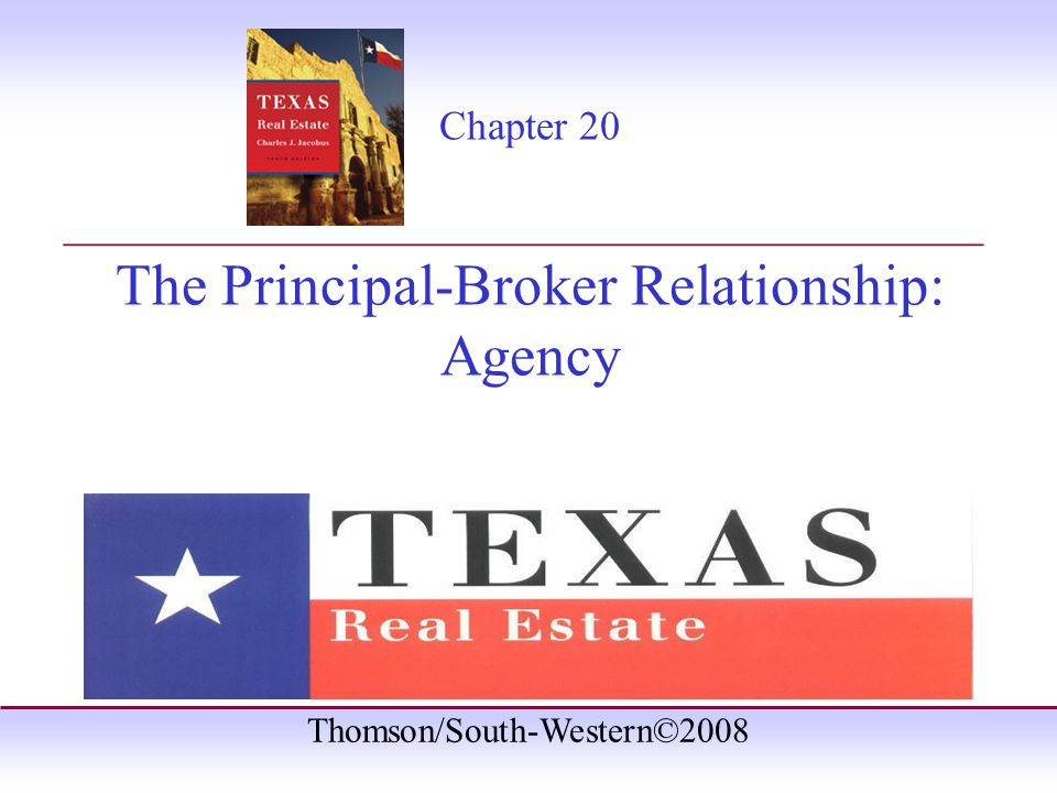 Thomson/South-Western©2008 Chapter 20 The Principal-Broker Relationship: Agency _______________________________________