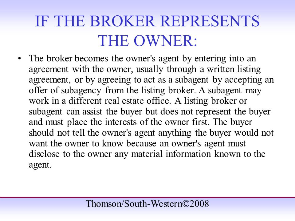 Thomson/South-Western©2008 IF THE BROKER REPRESENTS THE OWNER: The broker becomes the owner s agent by entering into an agreement with the owner, usually through a written listing agreement, or by agreeing to act as a subagent by accepting an offer of subagency from the listing broker.