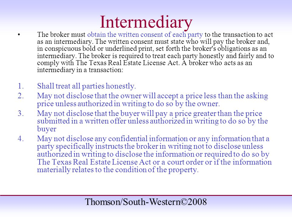 Thomson/South-Western©2008 Intermediary The broker must obtain the written consent of each party to the transaction to act as an intermediary.