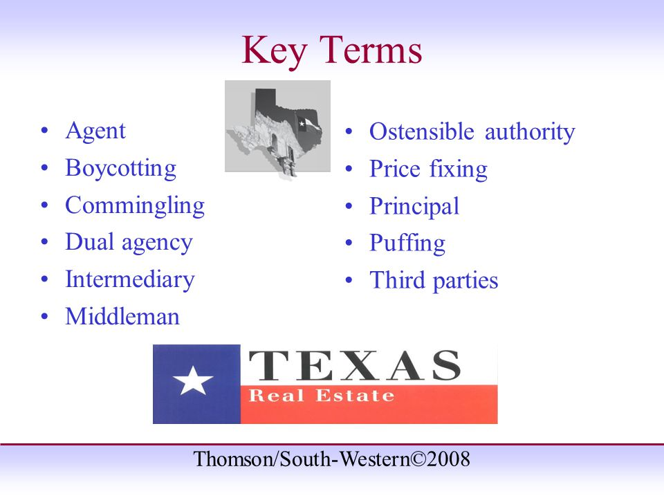 Thomson/South-Western©2008 Key Terms Agent Boycotting Commingling Dual agency Intermediary Middleman Ostensible authority Price fixing Principal Puffing Third parties