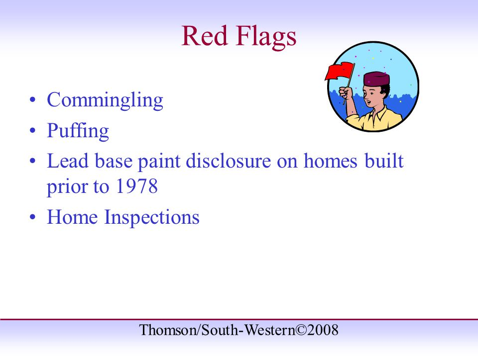 Thomson/South-Western©2008 Red Flags Commingling Puffing Lead base paint disclosure on homes built prior to 1978 Home Inspections