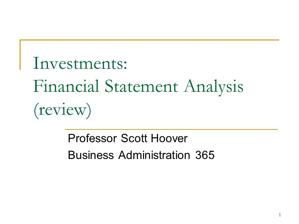 1 Investments: Financial Statement Analysis (review) Professor Scott Hoover Business Administration 365