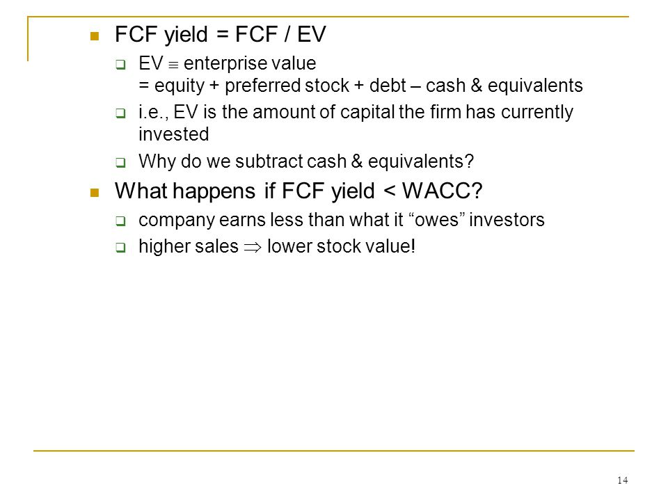 14 FCF yield = FCF / EV  EV  enterprise value = equity + preferred stock + debt – cash & equivalents  i.e., EV is the amount of capital the firm has currently invested  Why do we subtract cash & equivalents.