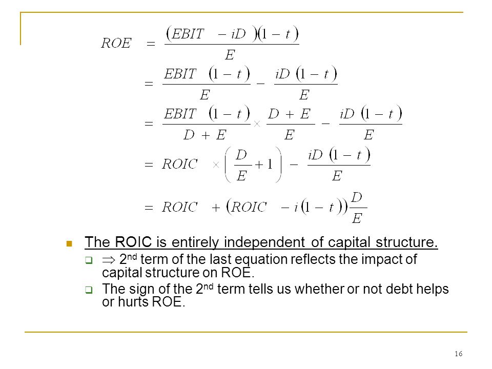 16 The ROIC is entirely independent of capital structure.   2 nd term of the last equation reflects the impact of capital structure on ROE.  The si