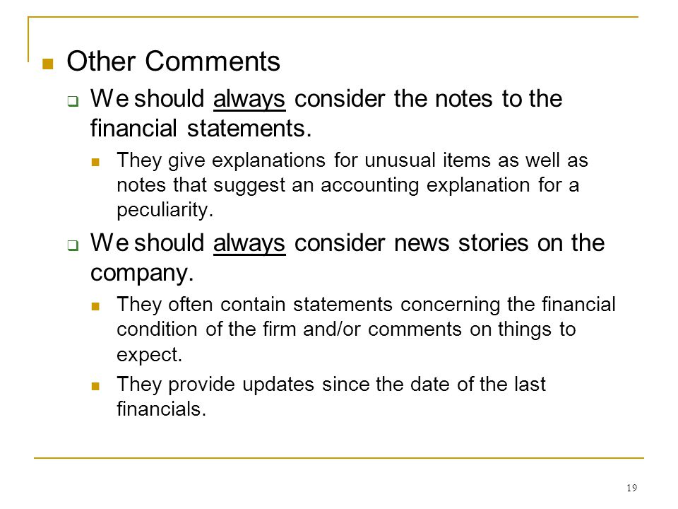 19 Other Comments  We should always consider the notes to the financial statements. They give explanations for unusual items as well as notes that su
