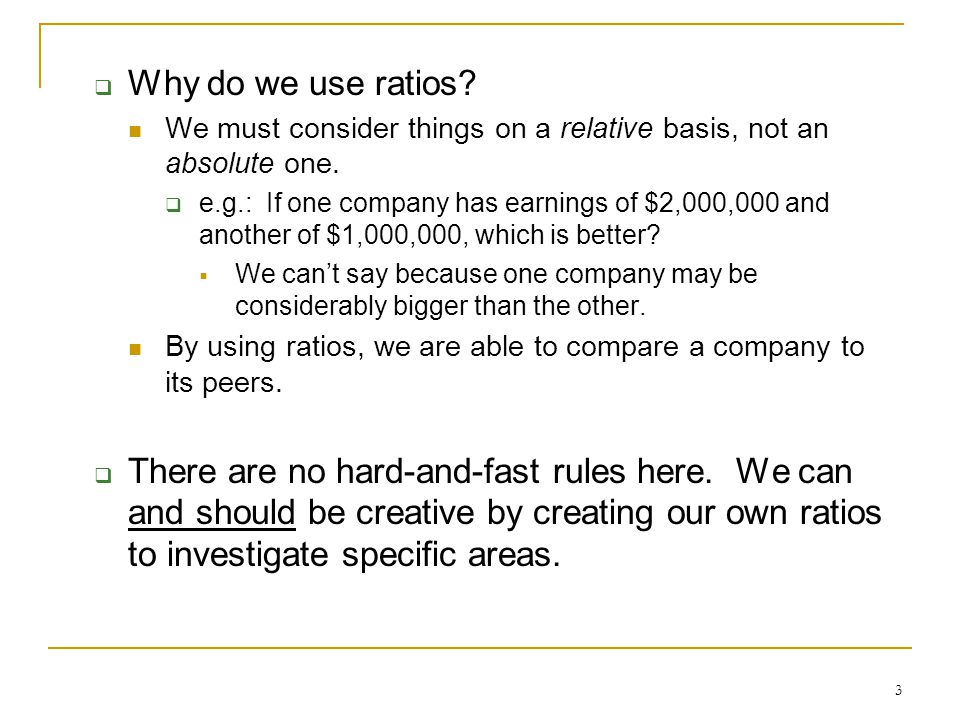 3  Why do we use ratios? We must consider things on a relative basis, not an absolute one.  e.g.: If one company has earnings of $2,000,000 and anot