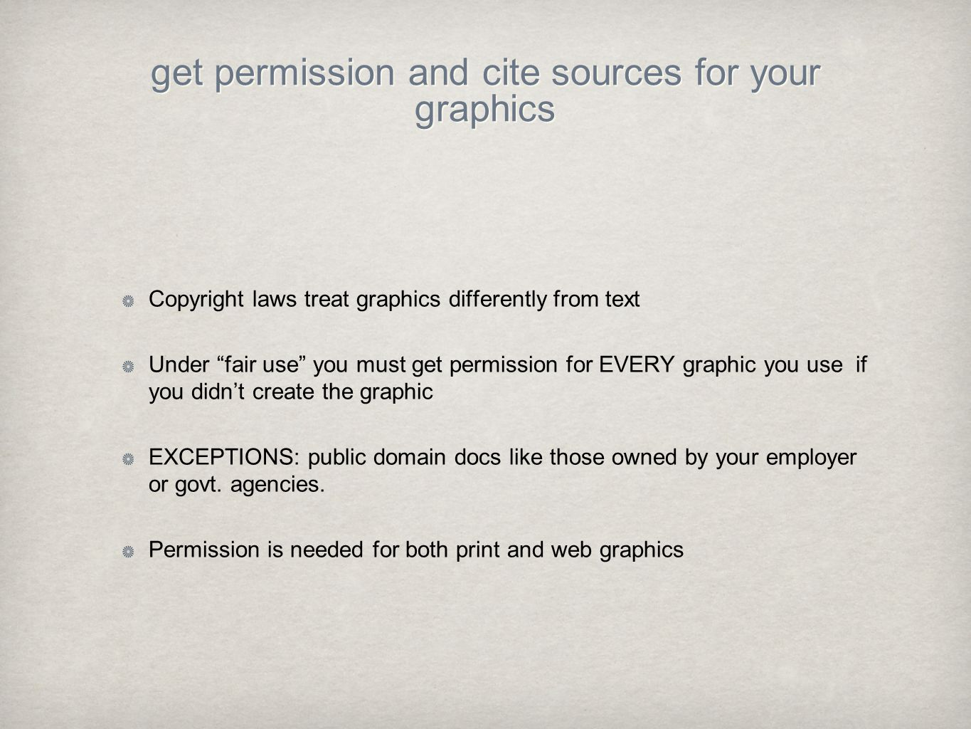 get permission and cite sources for your graphics Copyright laws treat graphics differently from text Under fair use you must get permission for EVERY graphic you use if you didn't create the graphic EXCEPTIONS: public domain docs like those owned by your employer or govt.