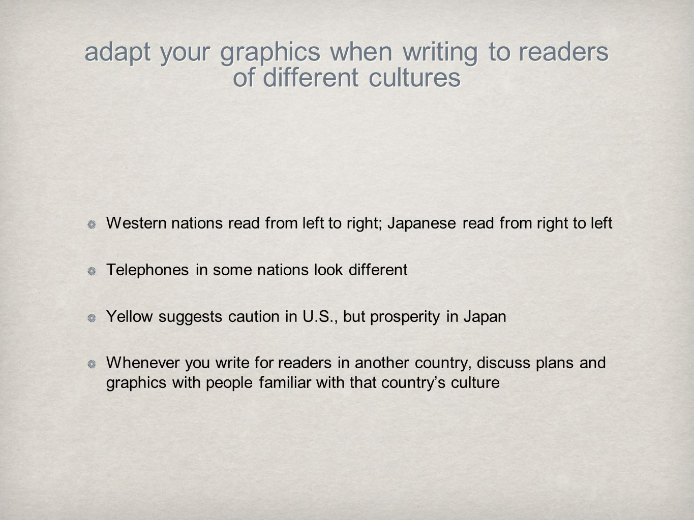 adapt your graphics when writing to readers of different cultures Western nations read from left to right; Japanese read from right to left Telephones