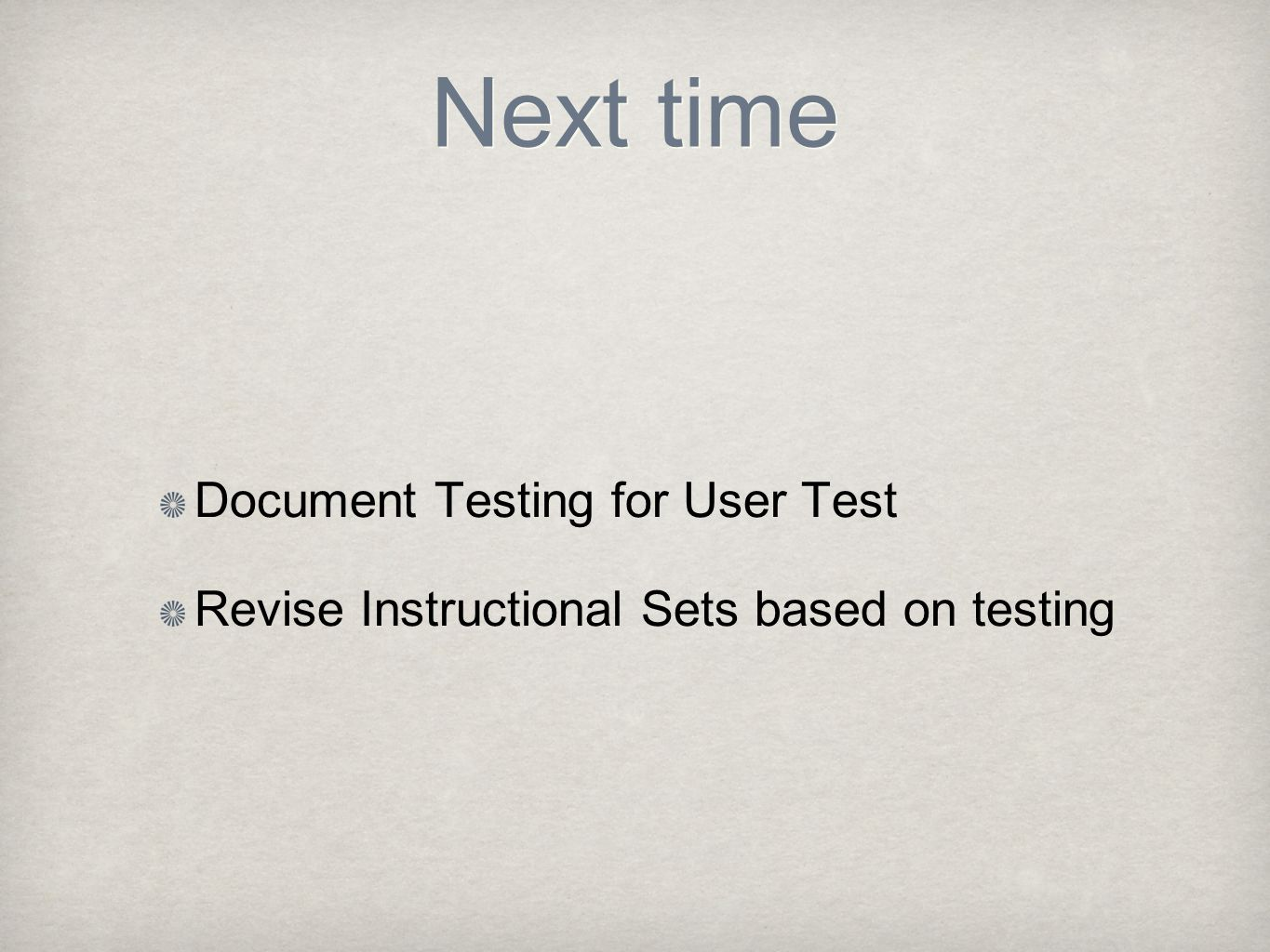 Next time Document Testing for User Test Revise Instructional Sets based on testing
