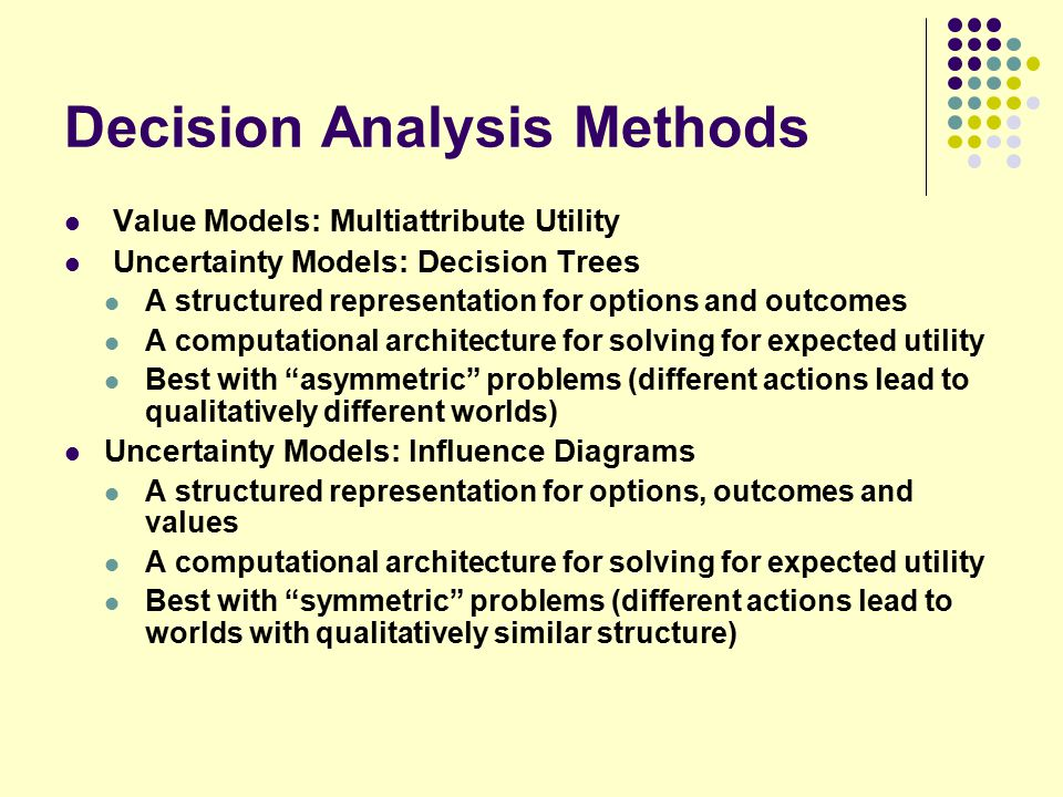Decision Analysis Methods Value Models: Multiattribute Utility Uncertainty Models: Decision Trees A structured representation for options and outcomes A computational architecture for solving for expected utility Best with asymmetric problems (different actions lead to qualitatively different worlds) Uncertainty Models: Influence Diagrams A structured representation for options, outcomes and values A computational architecture for solving for expected utility Best with symmetric problems (different actions lead to worlds with qualitatively similar structure)