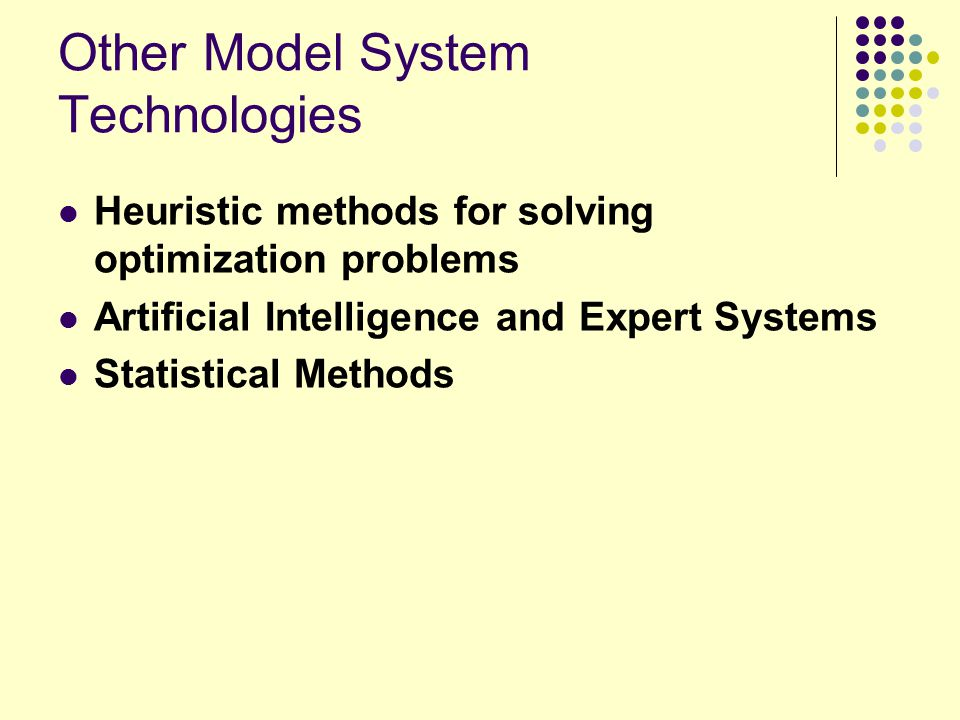 Other Model System Technologies Heuristic methods for solving optimization problems Artificial Intelligence and Expert Systems Statistical Methods
