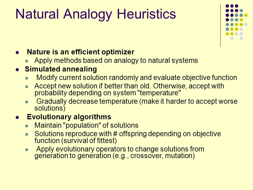 Natural Analogy Heuristics Nature is an efficient optimizer Apply methods based on analogy to natural systems Simulated annealing Modify current solution randomly and evaluate objective function Accept new solution if better than old.
