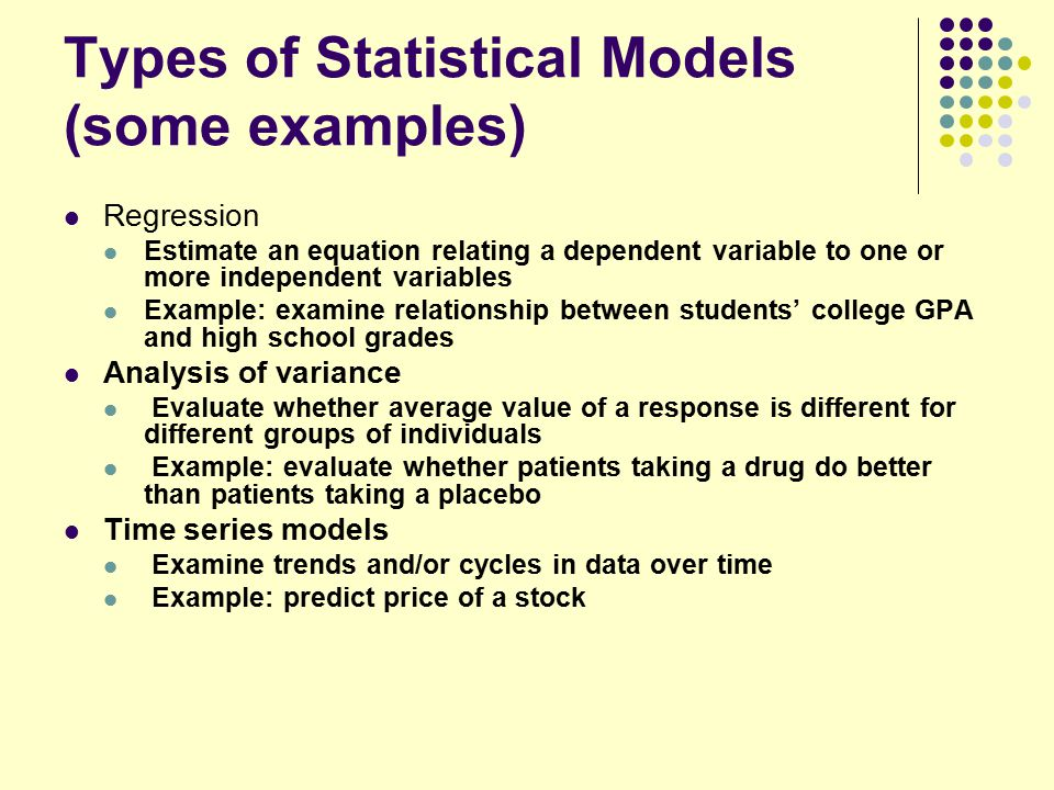 Types of Statistical Models (some examples) Regression Estimate an equation relating a dependent variable to one or more independent variables Example: examine relationship between students' college GPA and high school grades Analysis of variance Evaluate whether average value of a response is different for different groups of individuals Example: evaluate whether patients taking a drug do better than patients taking a placebo Time series models Examine trends and/or cycles in data over time Example: predict price of a stock