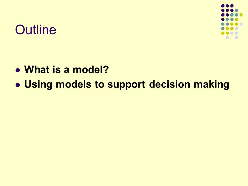 Outline What is a model Using models to support decision making