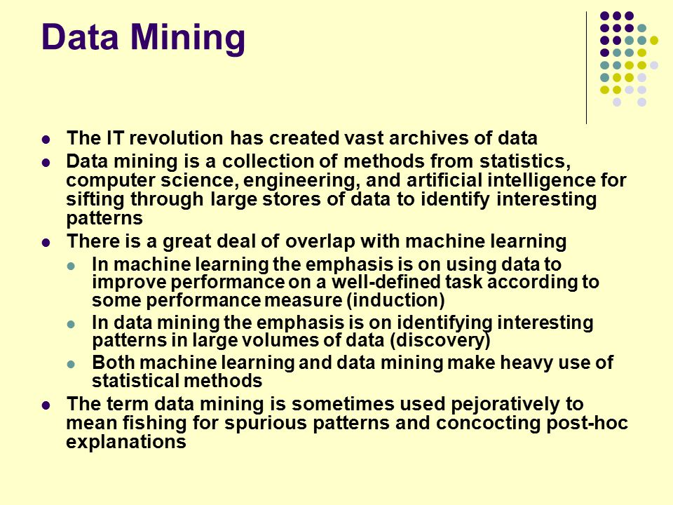 Data Mining The IT revolution has created vast archives of data Data mining is a collection of methods from statistics, computer science, engineering, and artificial intelligence for sifting through large stores of data to identify interesting patterns There is a great deal of overlap with machine learning In machine learning the emphasis is on using data to improve performance on a well-defined task according to some performance measure (induction) In data mining the emphasis is on identifying interesting patterns in large volumes of data (discovery) Both machine learning and data mining make heavy use of statistical methods The term data mining is sometimes used pejoratively to mean fishing for spurious patterns and concocting post-hoc explanations