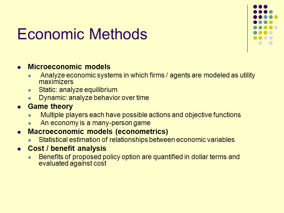 Economic Methods Microeconomic models Analyze economic systems in which firms / agents are modeled as utility maximizers Static: analyze equilibrium Dynamic: analyze behavior over time Game theory Multiple players each have possible actions and objective functions An economy is a many-person game Macroeconomic models (econometrics) Statistical estimation of relationships between economic variables Cost / benefit analysis Benefits of proposed policy option are quantified in dollar terms and evaluated against cost