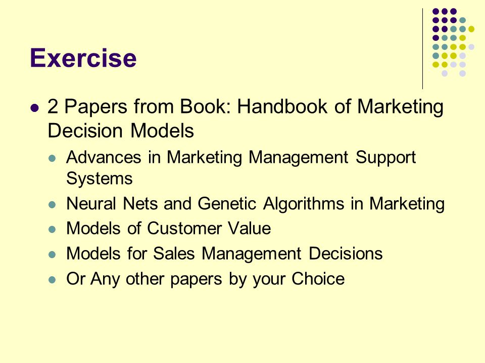 Exercise 2 Papers from Book: Handbook of Marketing Decision Models Advances in Marketing Management Support Systems Neural Nets and Genetic Algorithms in Marketing Models of Customer Value Models for Sales Management Decisions Or Any other papers by your Choice