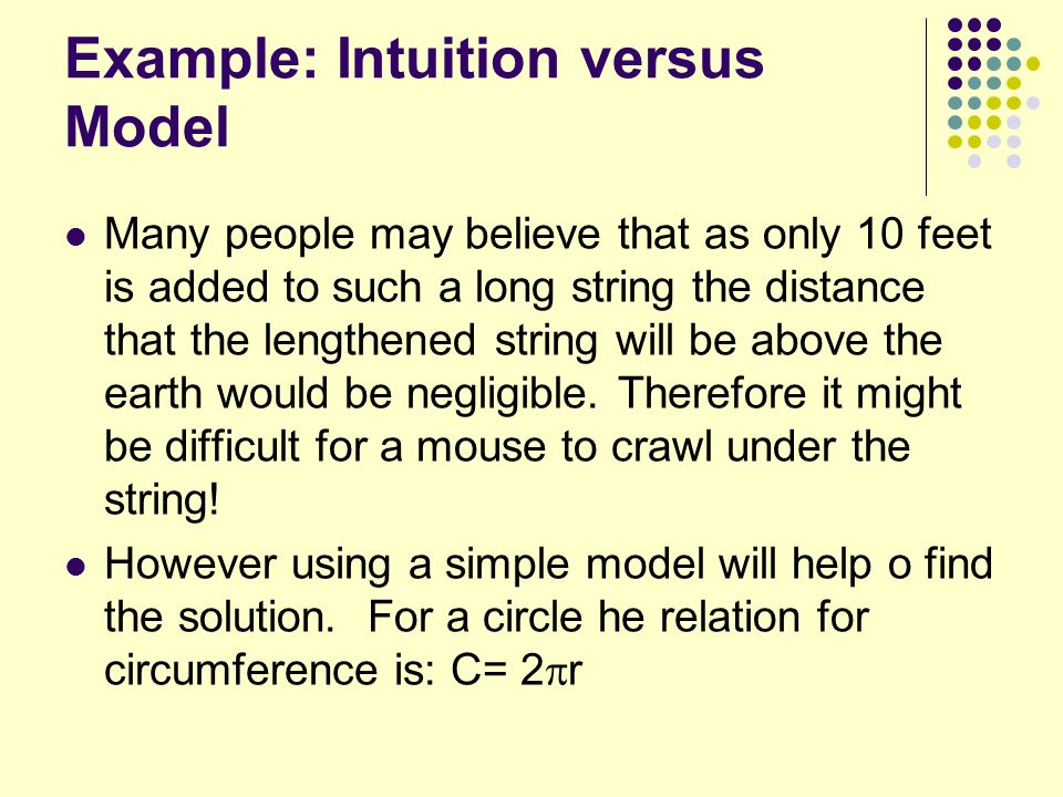 Example: Intuition versus Model Many people may believe that as only 10 feet is added to such a long string the distance that the lengthened string will be above the earth would be negligible.