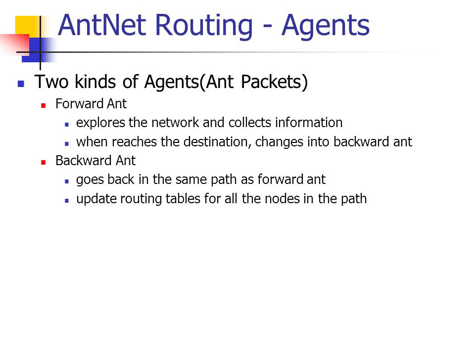 AntNet Routing - Agents Two kinds of Agents(Ant Packets) Forward Ant explores the network and collects information when reaches the destination, changes into backward ant Backward Ant goes back in the same path as forward ant update routing tables for all the nodes in the path