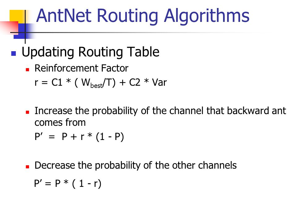AntNet Routing Algorithms Updating Routing Table Reinforcement Factor r = C1 * ( W best /T) + C2 * Var Increase the probability of the channel that backward ant comes from P' = P + r * (1 - P) Decrease the probability of the other channels P' = P * ( 1 - r)