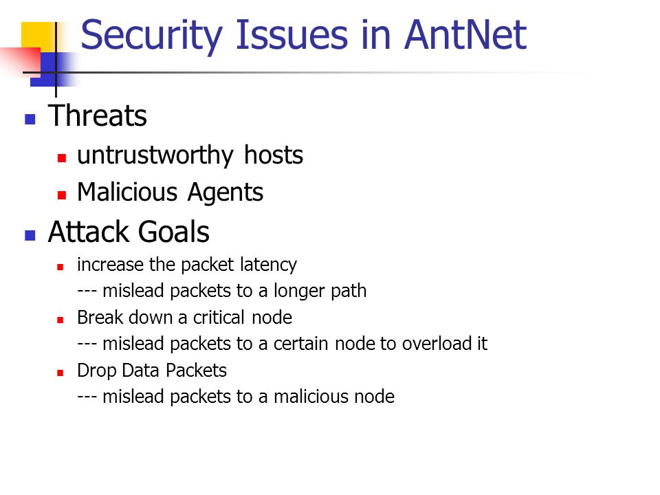 Security Issues in AntNet Threats untrustworthy hosts Malicious Agents Attack Goals increase the packet latency --- mislead packets to a longer path B