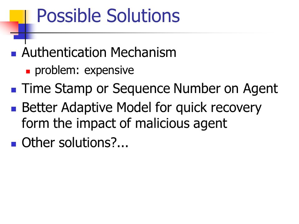 Possible Solutions Authentication Mechanism problem: expensive Time Stamp or Sequence Number on Agent Better Adaptive Model for quick recovery form th