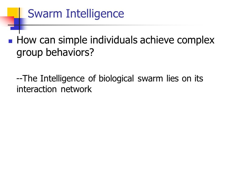 Swarm Intelligence How can simple individuals achieve complex group behaviors.