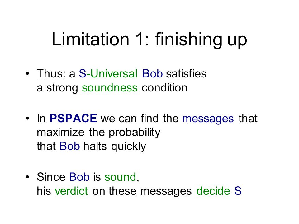 Limitation 1: finishing up Thus: a S-Universal Bob satisfies a strong soundness condition In PSPACE we can find the messages that maximize the probability that Bob halts quickly Since Bob is sound, his verdict on these messages decide S