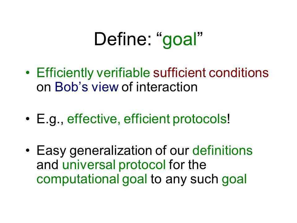 Define: goal Efficiently verifiable sufficient conditions on Bob's view of interaction E.g., effective, efficient protocols.