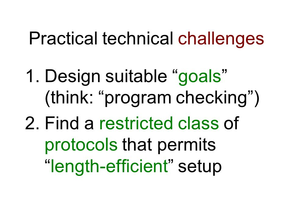 Practical technical challenges 1.Design suitable goals (think: program checking ) 2.Find a restricted class of protocols that permits length-efficient setup