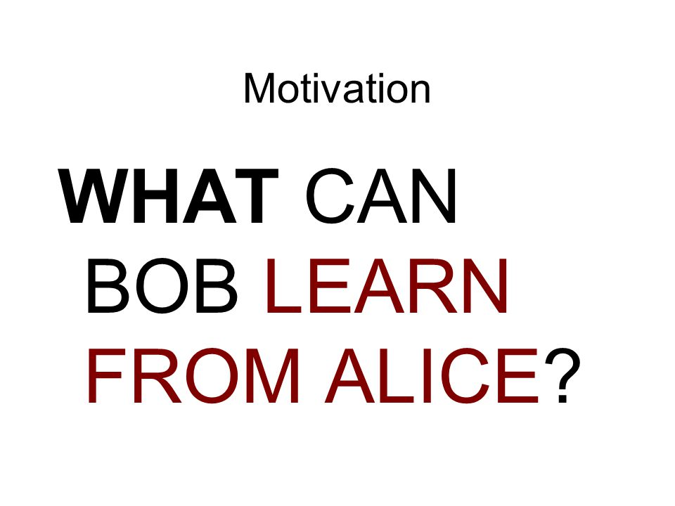Motivation WHAT CAN BOB LEARN FROM ALICE?