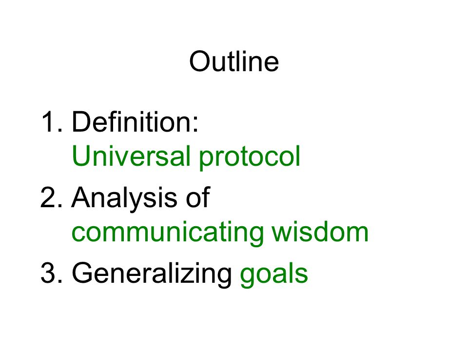 Outline 1.Definition: Universal protocol 2.Analysis of communicating wisdom 3.Generalizing goals
