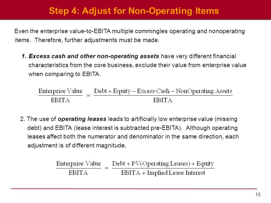 15 Step 4: Adjust for Non-Operating Items Even the enterprise value-to-EBITA multiple commingles operating and nonoperating items. Therefore, further
