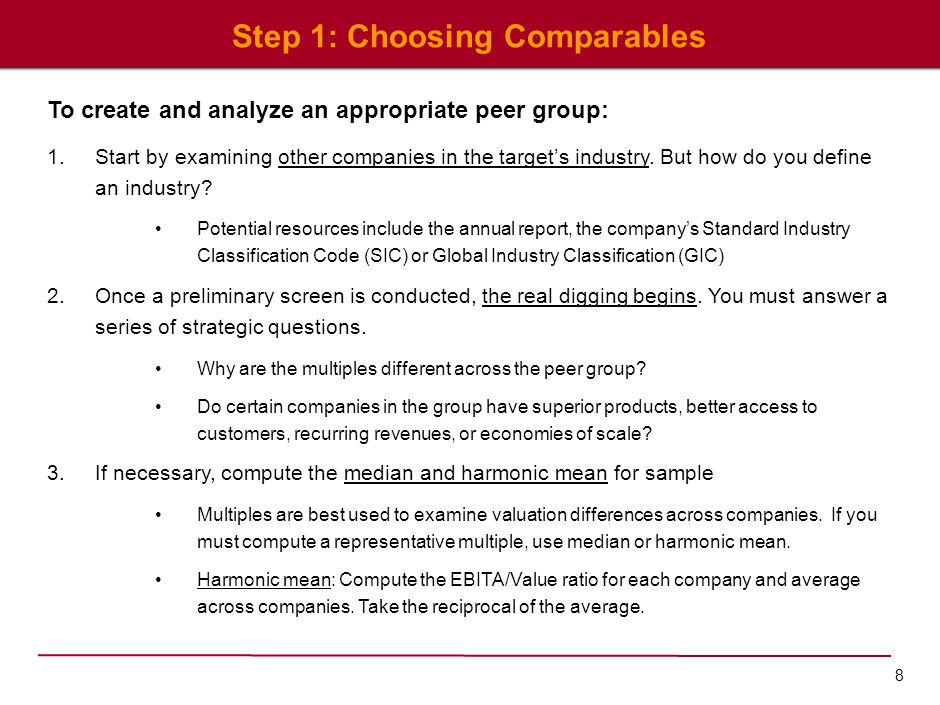 8 Step 1: Choosing Comparables To create and analyze an appropriate peer group: 1.Start by examining other companies in the target's industry. But how