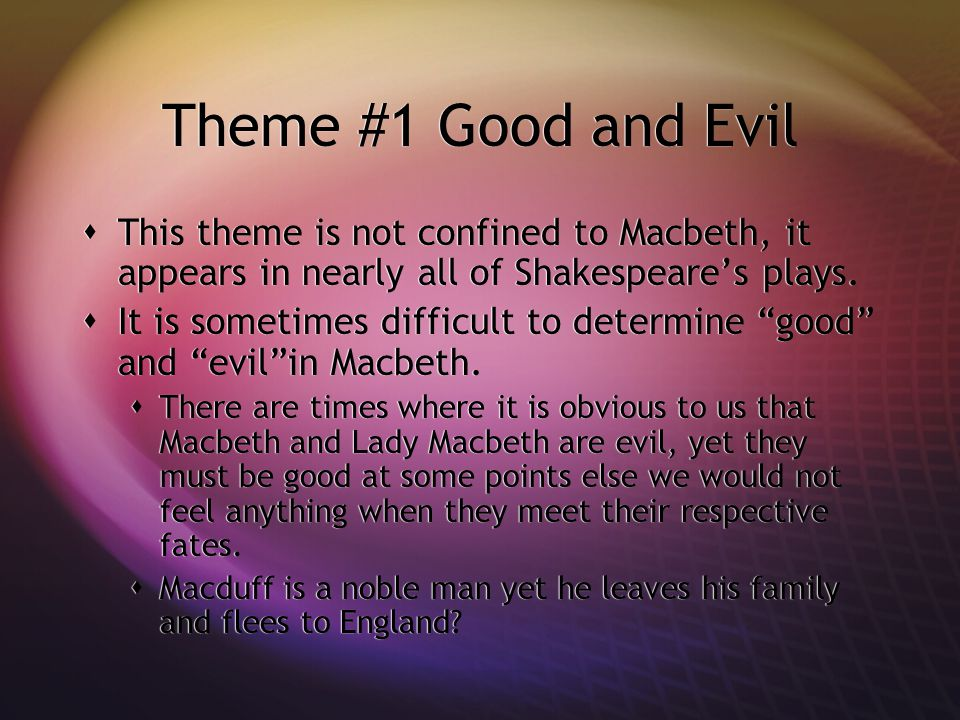 Theme #1 Good and Evil  This theme is not confined to Macbeth, it appears in nearly all of Shakespeare's plays.