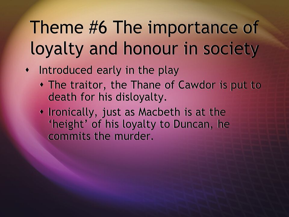Theme #6 The importance of loyalty and honour in society  Introduced early in the play  The traitor, the Thane of Cawdor is put to death for his disloyalty.