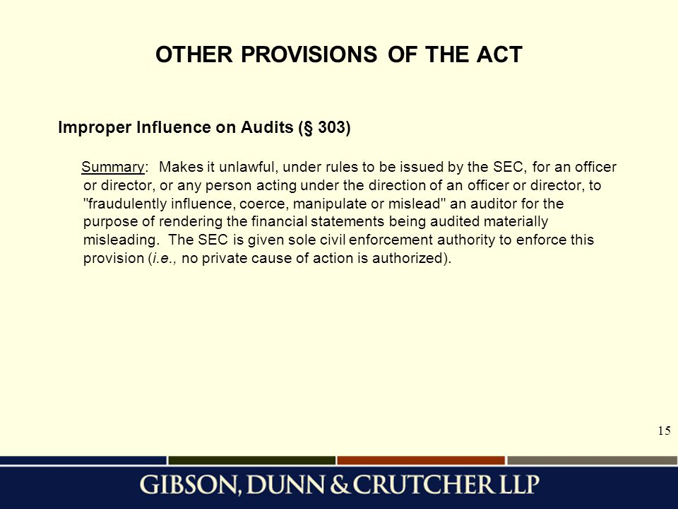 15 OTHER PROVISIONS OF THE ACT Improper Influence on Audits (§ 303) Summary: Makes it unlawful, under rules to be issued by the SEC, for an officer or director, or any person acting under the direction of an officer or director, to fraudulently influence, coerce, manipulate or mislead an auditor for the purpose of rendering the financial statements being audited materially misleading.