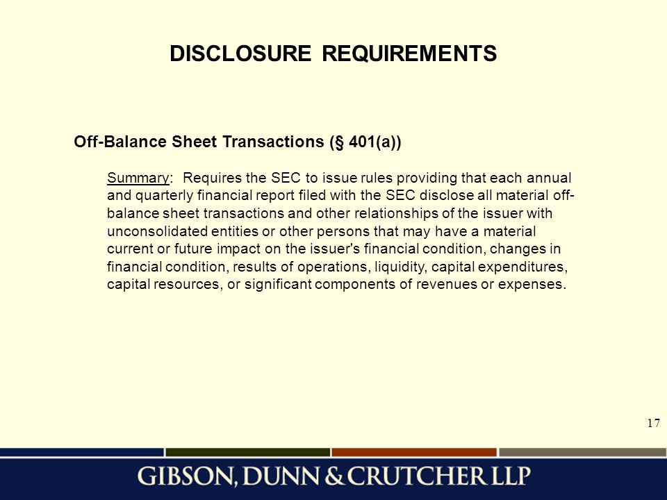 17 DISCLOSURE REQUIREMENTS Off-Balance Sheet Transactions (§ 401(a)) Summary: Requires the SEC to issue rules providing that each annual and quarterly financial report filed with the SEC disclose all material off- balance sheet transactions and other relationships of the issuer with unconsolidated entities or other persons that may have a material current or future impact on the issuer s financial condition, changes in financial condition, results of operations, liquidity, capital expenditures, capital resources, or significant components of revenues or expenses.