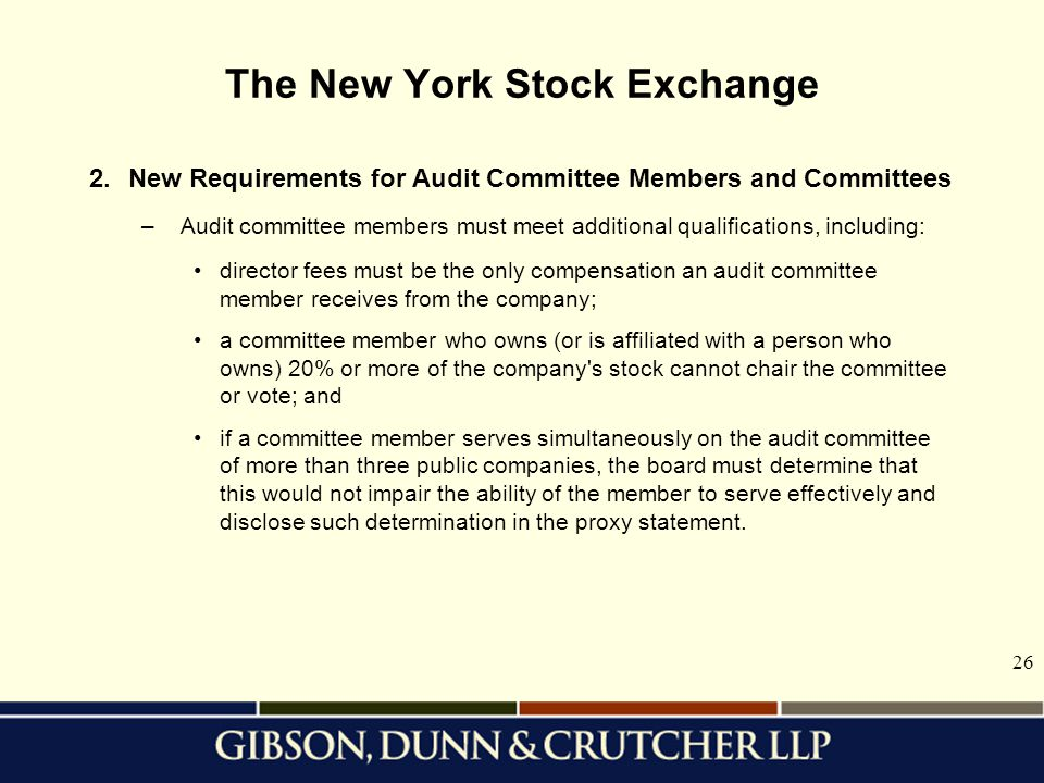 26 The New York Stock Exchange 2.New Requirements for Audit Committee Members and Committees –Audit committee members must meet additional qualifications, including: director fees must be the only compensation an audit committee member receives from the company; a committee member who owns (or is affiliated with a person who owns) 20% or more of the company s stock cannot chair the committee or vote; and if a committee member serves simultaneously on the audit committee of more than three public companies, the board must determine that this would not impair the ability of the member to serve effectively and disclose such determination in the proxy statement.