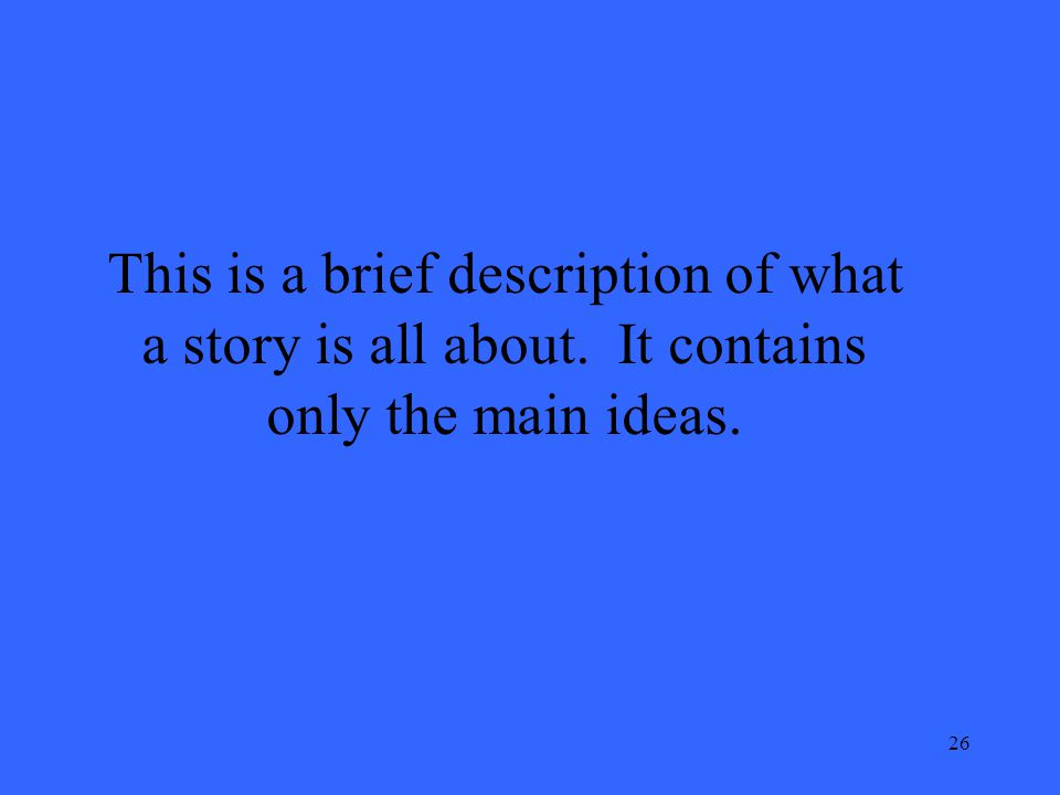 26 This is a brief description of what a story is all about. It contains only the main ideas.